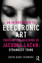 An Introduction to Electronic Art Through the Teaching of Jacques Lacan - Strangest Thing ebook by David Bard-Schwarz