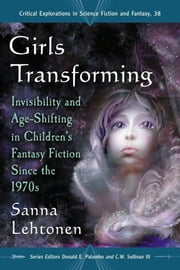Girls Transforming - Invisibility and Age-Shifting in Children's Fantasy Fiction Since the 1970s ebook by Sanna Lehtonen