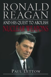 Ronald Reagan and His Quest to Abolish Nuclear Weapons ebook by Paul Lettow