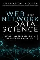 Web and Network Data Science - Modeling Techniques in Predictive Analytics ebook by Thomas W. Miller