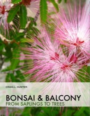 Bonsai and Balcony: from saplings to trees ebook by Craig Hunter