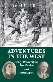 Adventures in the West - Henry Halpin, Fur Trader and Indian Agent ebook by David R. Elliott