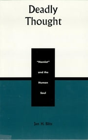 Deadly Thought - Hamlet and the Human Soul ebook by Jan H. Blits