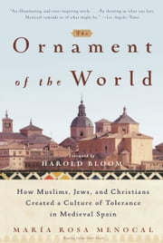 The Ornament of the World - How Muslims, Jews, and Christians Created a Culture of Tolerance in Medieval Spain ebook by Maria Rosa Menocal