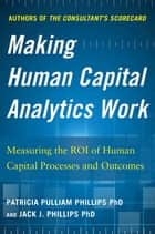 Making Human Capital Analytics Work: Measuring the ROI of Human Capital Processes and Outcomes ebook by Jack Phillips, Patricia Pulliam Phillips