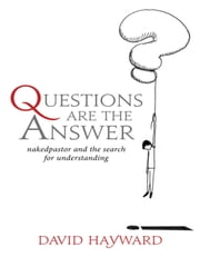 Questions are The Answer: naked pastor and the search for understanding ebook by David Hayward