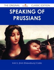 Speaking of Prussians - The Original Classic Edition ebook by Irvin S. (Irvin Shrewsbury) Cobb