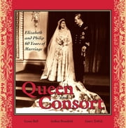 Queen and Consort: Elizabeth and Philip - 60 Years of Marriage ebook by Lynne Bell,Arthur Bousfield,Garry Toffoli