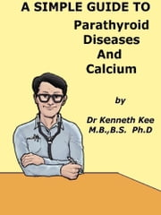 A Simple Guide to Parathyroid Diseases and Calcium eBook by Kenneth Kee