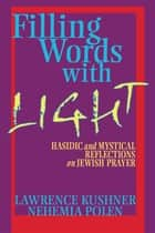 Filling Words with Light - Hasidic and Mystical Reflections on Jewish Prayer ebook by Lawrence Kushner, Rabbi Nehemia Polen