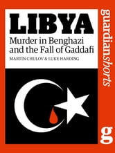 Libya - Murder in Benghazi and the Fall of Gaddafi ebook by Martin Chulov,Luke Harding