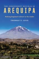 The Independent Republic of Arequipa - Making Regional Culture in the Andes ebook by Thomas F. Love