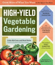 High-Yield Vegetable Gardening - Grow More of What You Want in the Space You Have ebook by Colin McCrate,Brad Halm