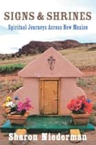 Signs & Shrines: Spiritual Journeys Across New Mexico ebook by Sharon Niederman