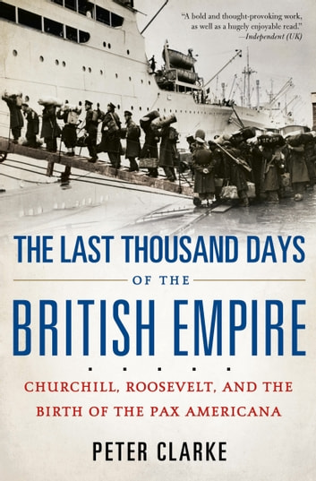 The Last Thousand Days of the British Empire - Churchill, Roosevelt, and the Birth of the Pax Americana ebook by Peter Clarke