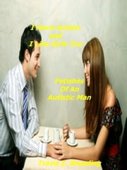 I Have Autism and I Like Girls Too: Fetishes Of An Autistic Man ebook by Travis Breeding