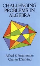 Challenging Problems in Algebra ebook by Alfred S. Posamentier, Charles T. Salkind