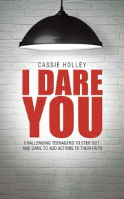I Dare You - Challenging Teenagers to Step Out and Dare to Add Actions to Their Faith ebook by Cassie Holley