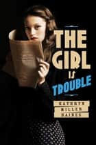 The Girl Is Trouble ebook by Kathryn Miller Haines