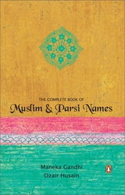 THE COMPLETE BOOK OF MUSLIM & PARSI NAMES ebook by Menka Gandhi