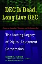 DEC Is Dead, Long Live DEC - The Lasting Legacy of Digital Equipment Corporation eBook by Edgar Schein, Paul Kampas