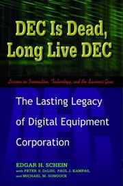 DEC Is Dead, Long Live DEC - The Lasting Legacy of Digital Equipment Corporation ebook by Edgar Schein,Paul Kampas