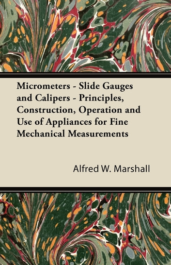 Micrometers - Slide Gauges and Calipers - Principles, Construction, Operation and Use of Appliances for Fine Mechanical Measurements ebook by Alfred Marshall