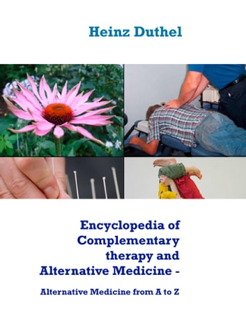 Encyclopedia of Complementary therapy and Alternative Medicine - Alternative Medicine from A to Z ebook by Heinz Duthel