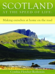 Scotland at the speed of life - making ourselves at home on the road ebook by Cynthia Fletcher Rothstein