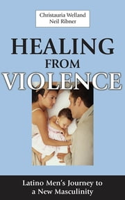 Healing From Violence - Latino Men's Journey to a New Masculinity ebook by Christauria Welland, PsyD,Neil Ribner, PhD