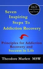 Seven Inspiring Steps to Addiction Recovery: Principles for Addiction Recovery and Success in Life ebook by Theodore Marlett