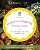 Dr. Mao's Secrets of Longevity Cookbook: Eating for Health, Happiness, and Long Life - Eat to Thrive, Live Long, and Be Healthy ebook by Ni, Maoshing