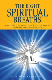 The Eight Spiritual Breaths: Breathing Exercises And Affirmations That Transform Your Life ebook by Santosh Sachdeva