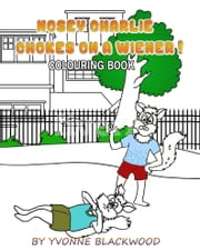 Nosey Charlie Chokes On A Wiener Colouring Book ebook by Yvonne Blackwood