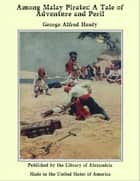 Among Malay Pirates: A Tale of Adventure and Peril ebook by George Alfred Henty