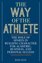The Way of the Athlete - The Role of Sports in Building Character for Academic, Business, and Personal Success ebook by Rob Pate