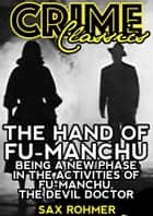 The Hand Of Fu-Manchu - Being A New Phase In The Activities Of Fu-Manchu, The Devil Doctor ebook by Sax Rohmer