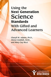 Using the Next Generation Science Standards with Gifted and Advanced Learners - A Service Publication of the National Association for Gifted Children ebook by Cheryll Adams, Ph.D.,Mary Cay Ricci,Alicia Cotabish