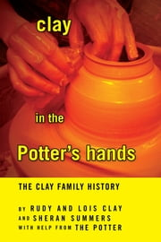 clay in the Potter's hands - The Clay Family History ebook by Rudy and Lois Clay and Sheran Summers