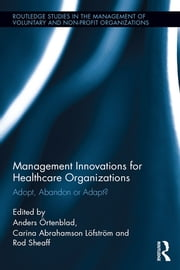 Management Innovations for Healthcare Organizations - Adopt, Abandon or Adapt? ebook by Anders Örtenblad,Carina Abrahamson Löfström,Rod Sheaff