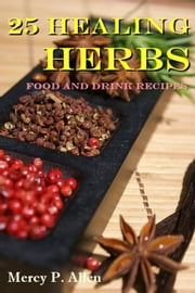 25 Healing Herbs Food and Drink Recipes ebook by MERCY P. Allen