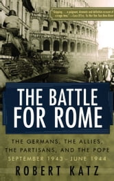The Battle for Rome - The Germans, the Allies, the Partisans, and the Pope, September 1943-June 1944 ebook by Robert Katz