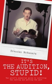 It's the Audition, Stupid!: The actor's essential guide to surviving the casting and getting the part ebook by Brendan McNamara