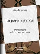 La porte est close - Monologue à trois personnages ebook by Léon Supersac
