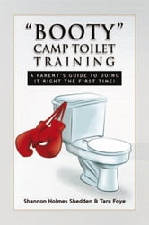 ''BOOTY'' CAMP TOILET TRAINING - A PARENT'S GUIDE TO DOING IT RIGHT THE FIRST TIME! ebook by Shannon Holmes Shedden & Tara Foye