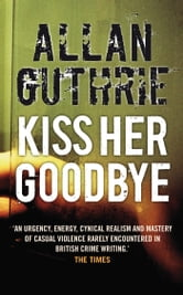 Kiss Her Goodbye ebook by Allan Guthrie