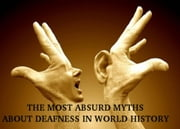 THE MOST ABSURD MYTHS ABOUT DEAFNESS IN WORLD HISTORY ebook by Karla M.V.