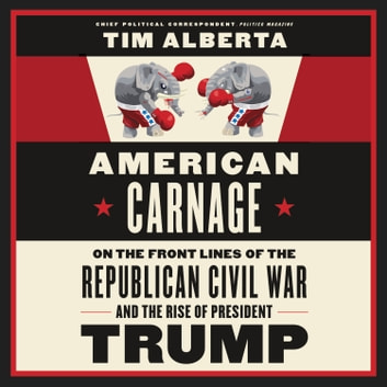 American Carnage - On the Front Lines of the Republican Civil War and the Rise of President Trump audiobook by Tim Alberta