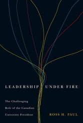 Leadership Under Fire: The Challenging Role of the Canadian University President - The Challenging Role of the Canadian University President ebook by Ross H. Paul