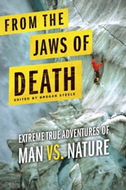 From the Jaws of Death - Extreme True Adventures of Man vs. Nature ebook by Brogan Steele